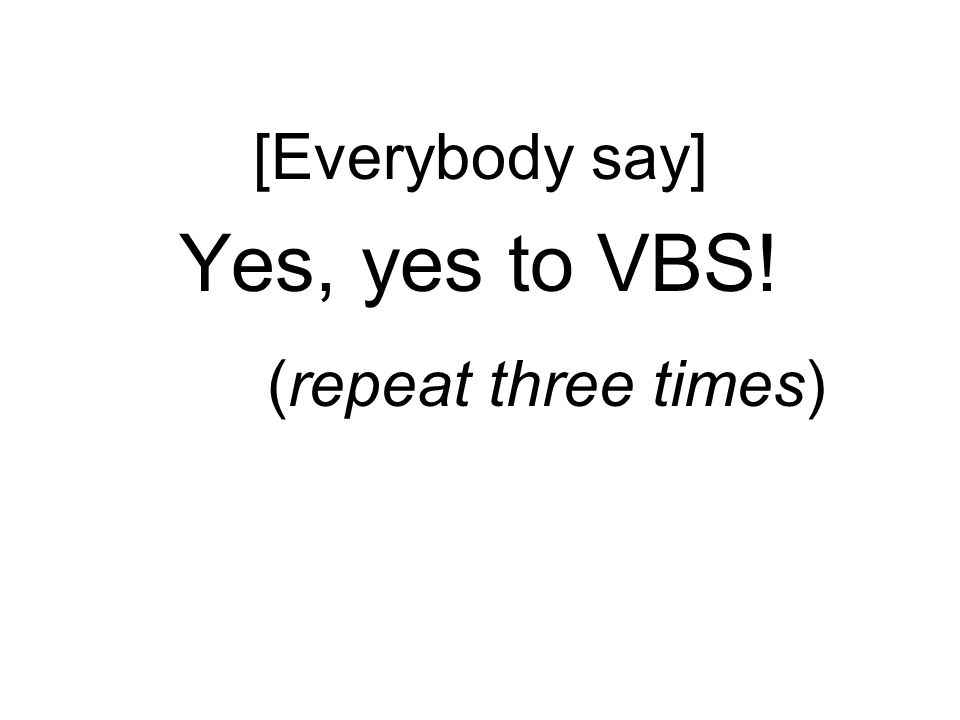[Everybody say] Yes, yes to VBS! (repeat three times)