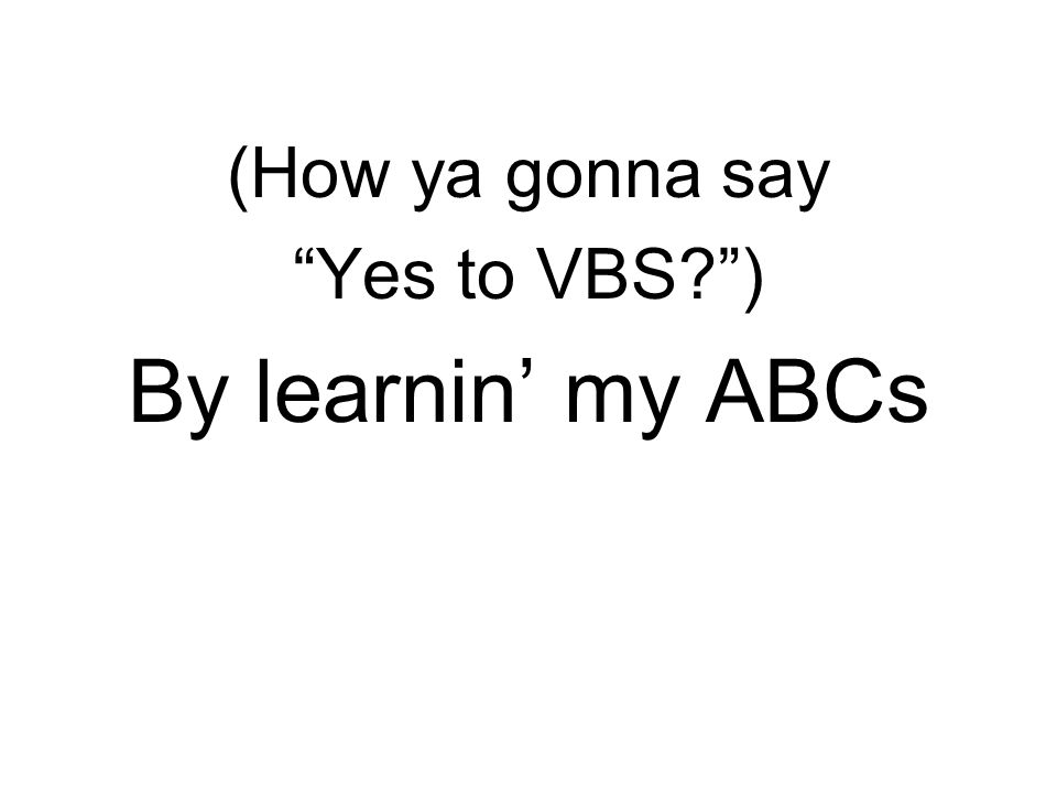 (How ya gonna say Yes to VBS ) By learnin' my ABCs
