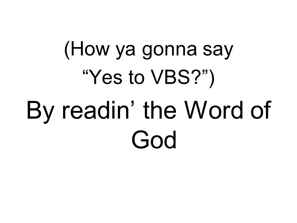 (How ya gonna say Yes to VBS ) By readin' the Word of God