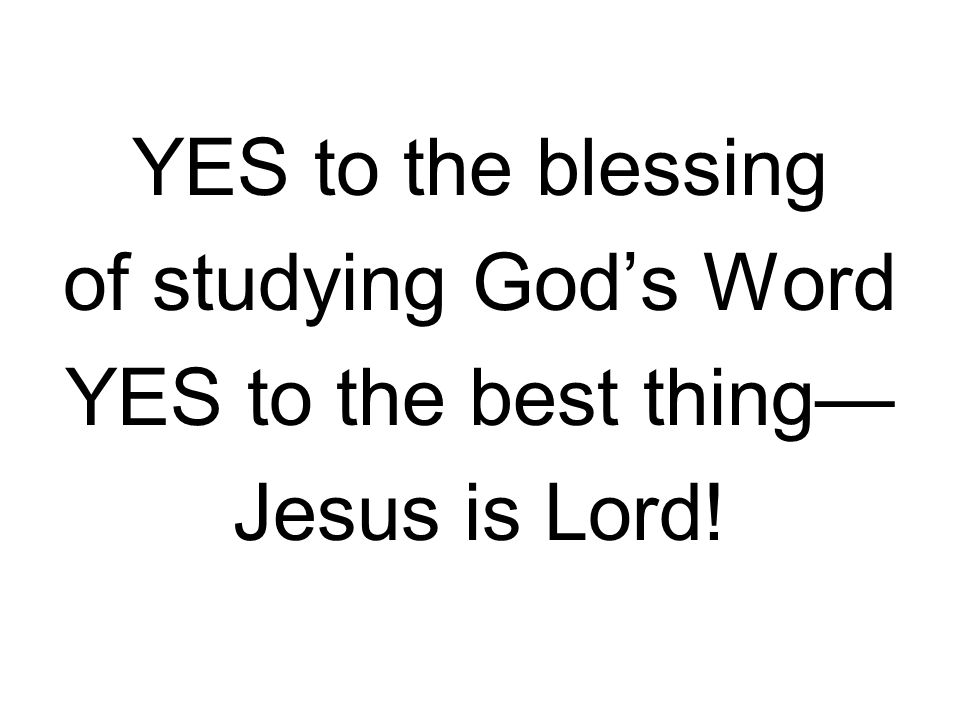 YES to the blessing of studying God's Word YES to the best thing— Jesus is Lord!