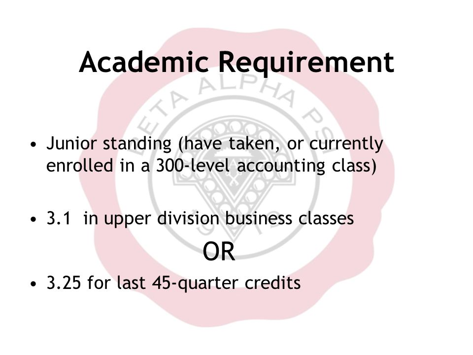 Academic Requirement Junior standing (have taken, or currently enrolled in a 300-level accounting class) 3.1 in upper division business classes OR 3.25 for last 45-quarter credits