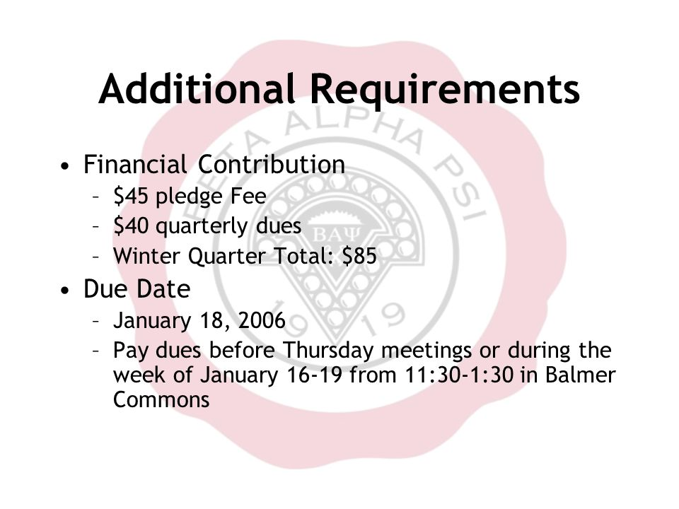 Additional Requirements Financial Contribution –$45 pledge Fee –$40 quarterly dues –Winter Quarter Total: $85 Due Date –January 18, 2006 –Pay dues before Thursday meetings or during the week of January 16-19 from 11:30-1:30 in Balmer Commons