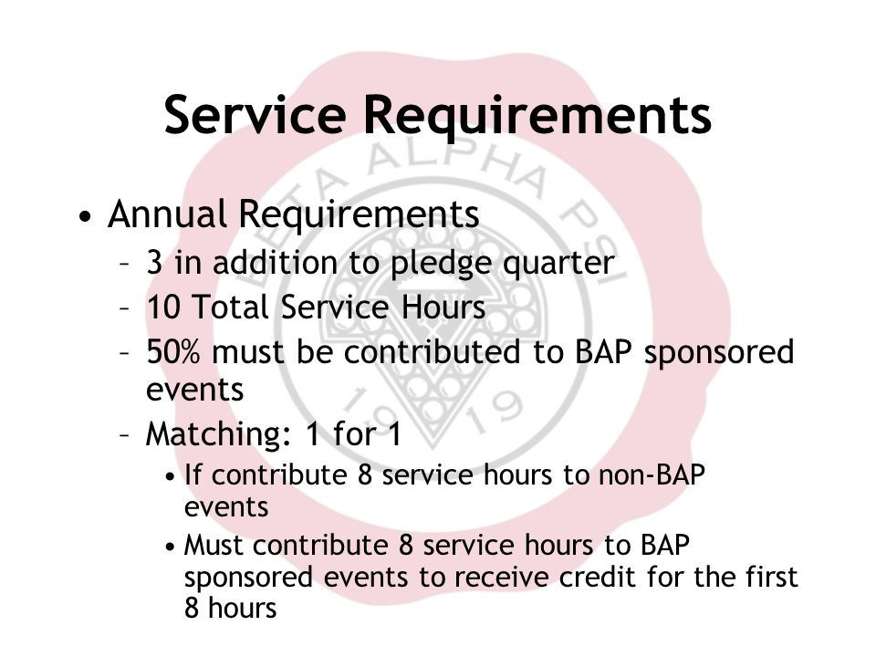 Service Requirements Annual Requirements –3 in addition to pledge quarter –10 Total Service Hours –50% must be contributed to BAP sponsored events –Matching: 1 for 1 If contribute 8 service hours to non-BAP events Must contribute 8 service hours to BAP sponsored events to receive credit for the first 8 hours