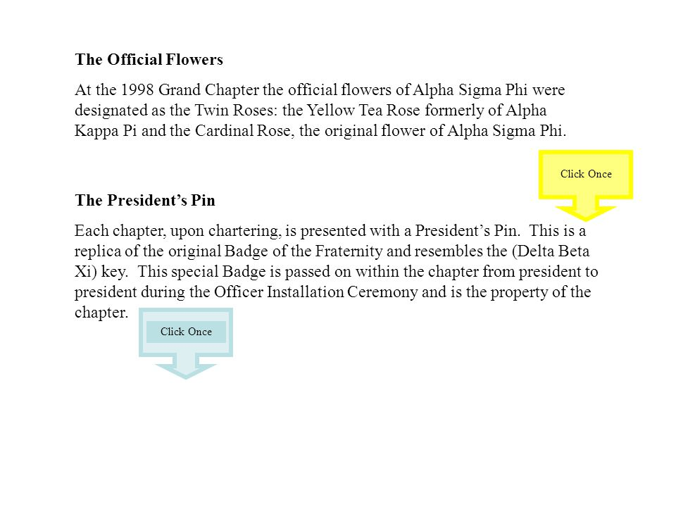 The Official Flowers At the 1998 Grand Chapter the official flowers of Alpha Sigma Phi were designated as the Twin Roses: the Yellow Tea Rose formerly of Alpha Kappa Pi and the Cardinal Rose, the original flower of Alpha Sigma Phi.