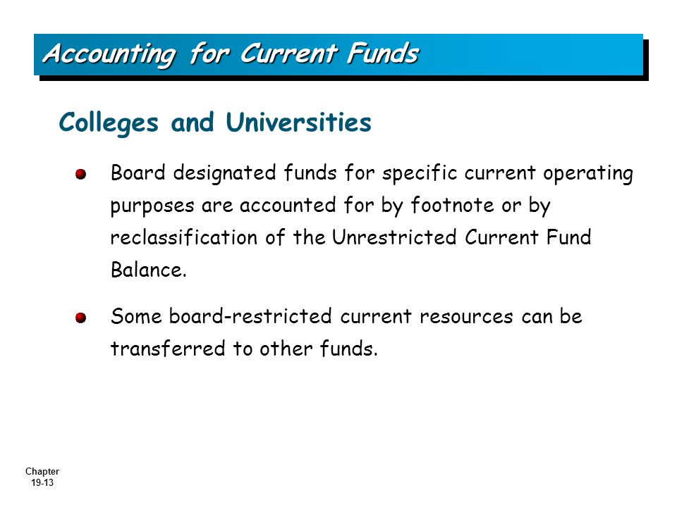 Chapter 19-13 Board designated funds for specific current operating purposes are accounted for by footnote or by reclassification of the Unrestricted Current Fund Balance.