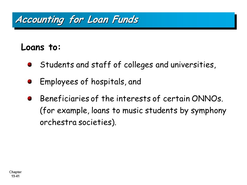 Chapter 19-41 Accounting for Loan Funds Loans to: Students and staff of colleges and universities, Employees of hospitals, and Beneficiaries of the interests of certain ONNOs.