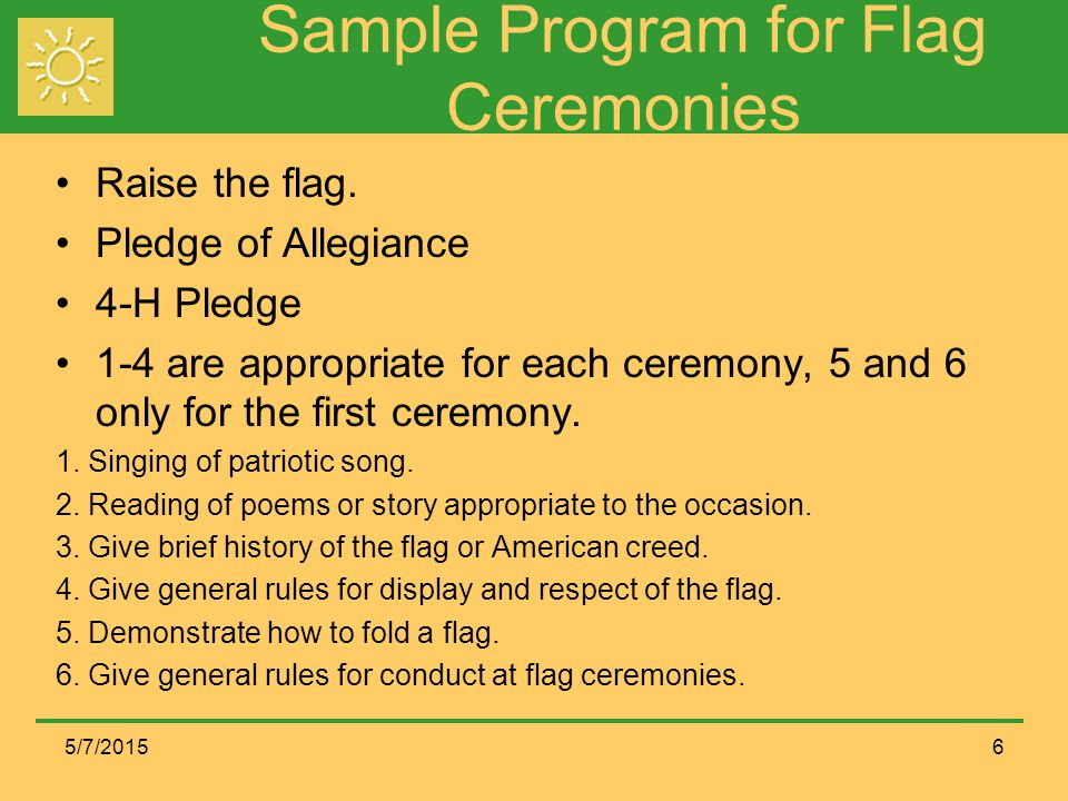 How to Conduct a Flag Ceremony These programs are written for four to five members to execute the mechanics of raising or lowering the flags.
