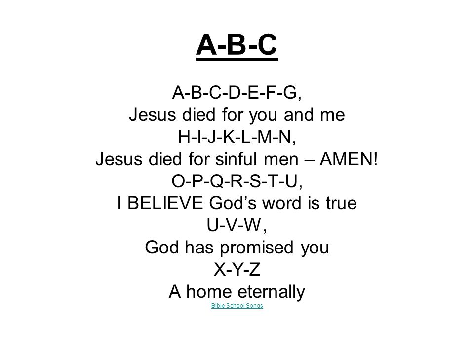 A-B-C A-B-C-D-E-F-G, Jesus died for you and me H-I-J-K-L-M-N, Jesus died for sinful men – AMEN.