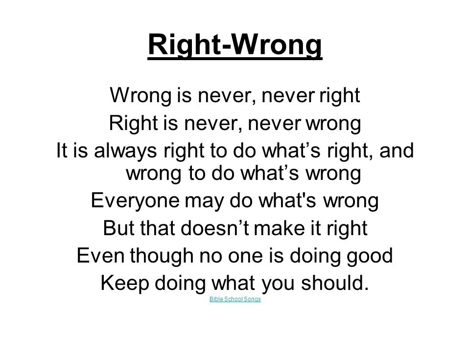Right-Wrong Wrong is never, never right Right is never, never wrong It is always right to do what's right, and wrong to do what's wrong Everyone may do what s wrong But that doesn't make it right Even though no one is doing good Keep doing what you should.