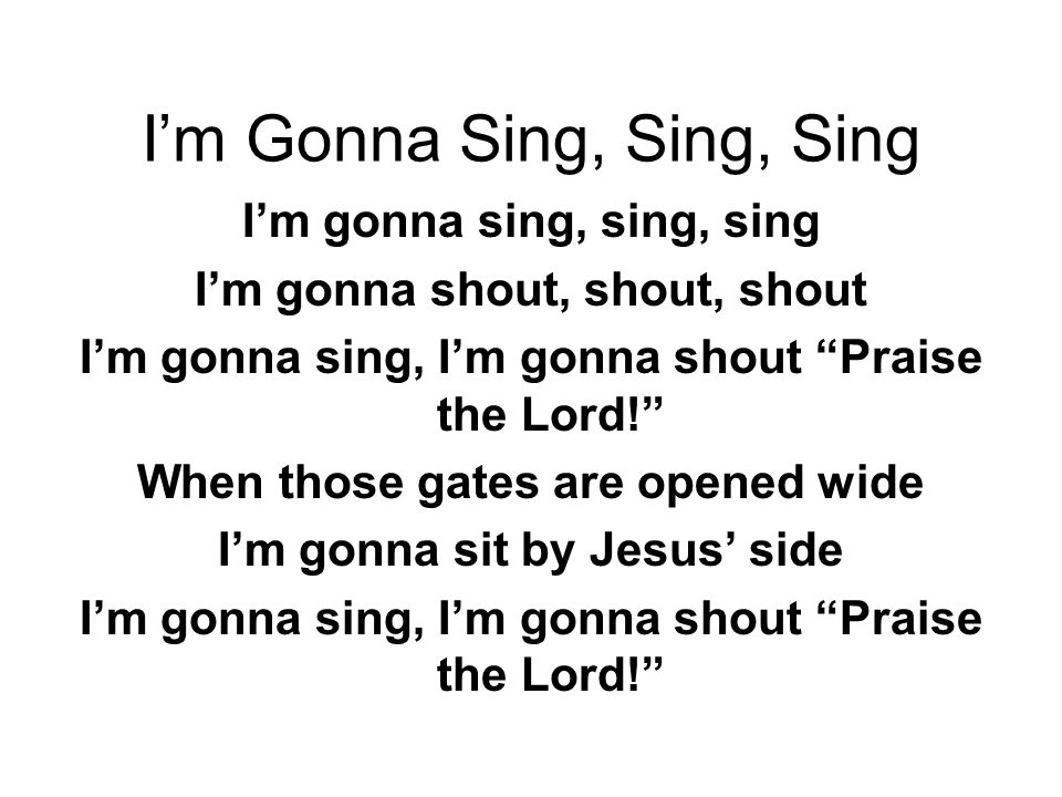 I'm Gonna Sing, Sing, Sing I'm gonna sing, sing, sing I'm gonna shout, shout, shout I'm gonna sing, I'm gonna shout Praise the Lord! When those gates are opened wide I'm gonna sit by Jesus' side I'm gonna sing, I'm gonna shout Praise the Lord!