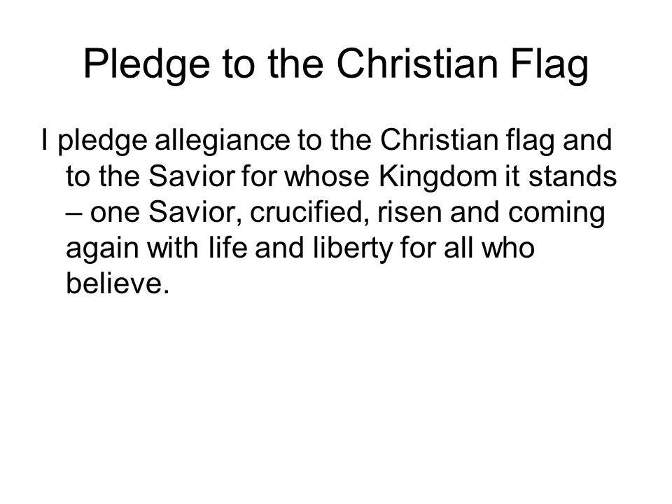 Pledge to the Christian Flag I pledge allegiance to the Christian flag and to the Savior for whose Kingdom it stands – one Savior, crucified, risen and coming again with life and liberty for all who believe.
