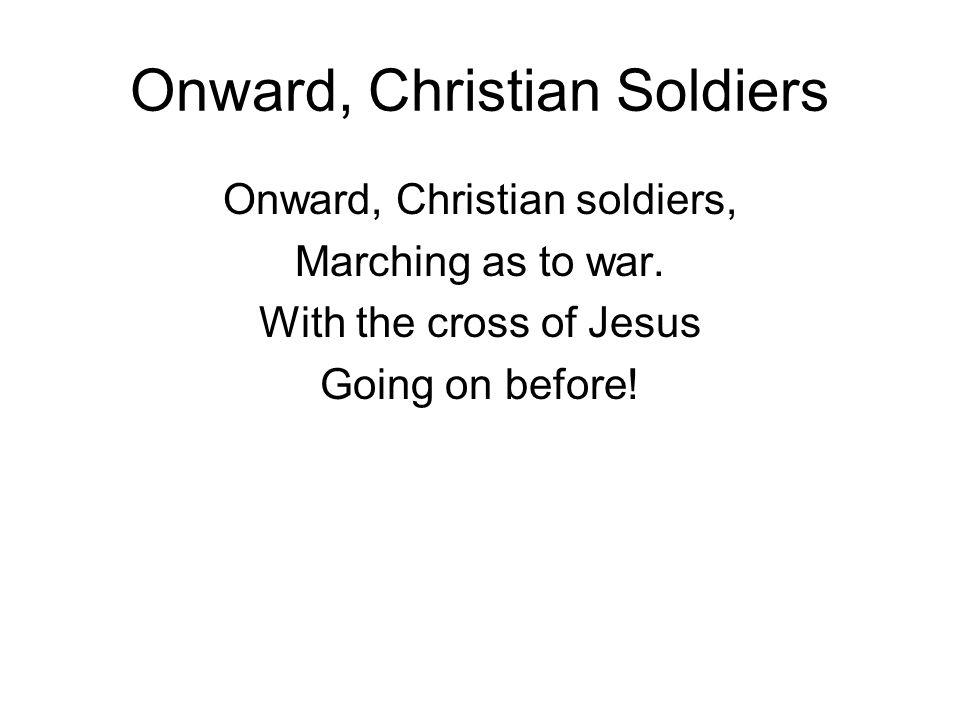 Onward, Christian Soldiers Onward, Christian soldiers, Marching as to war.