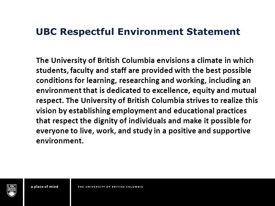 UBC Respectful Environment Statement The University of British Columbia envisions a climate in which students, faculty and staff are provided with the best possible conditions for learning, researching and working, including an environment that is dedicated to excellence, equity and mutual respect.