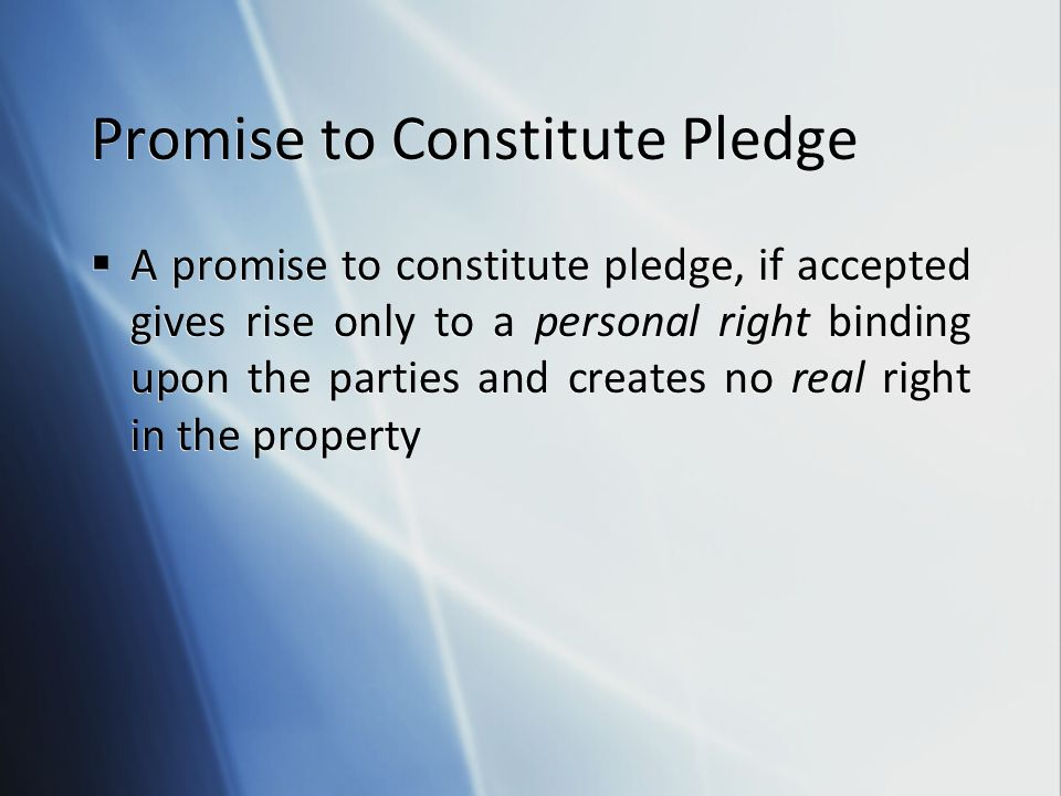 Promise to Constitute Pledge  A promise to constitute pledge, if accepted gives rise only to a personal right binding upon the parties and creates no