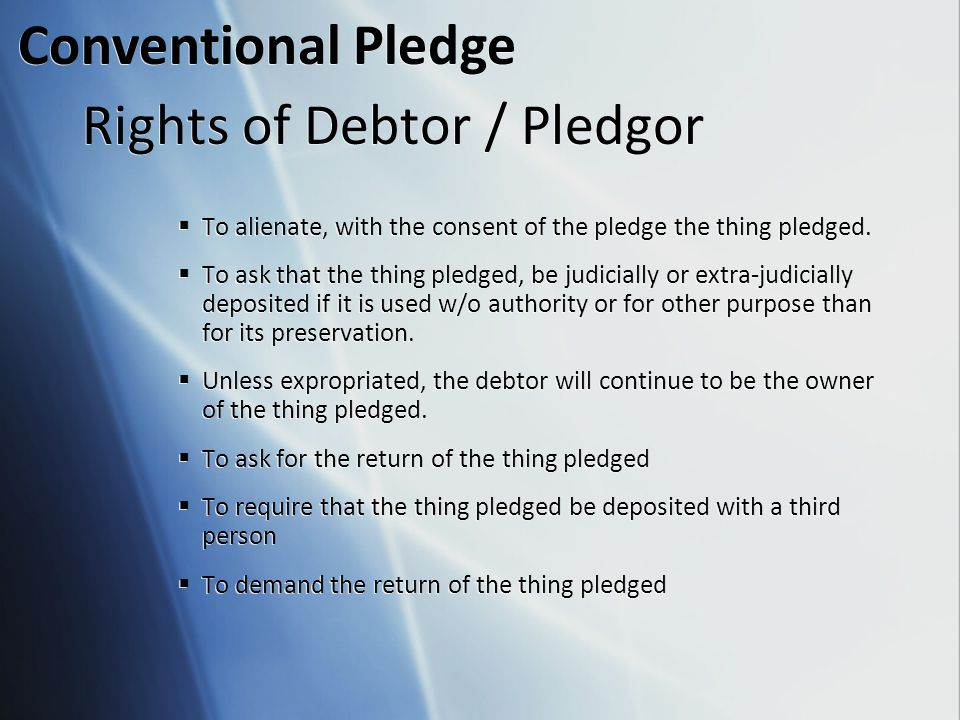 Rights of Debtor / Pledgor  To alienate, with the consent of the pledge the thing pledged.  To ask that the thing pledged, be judicially or extra-ju