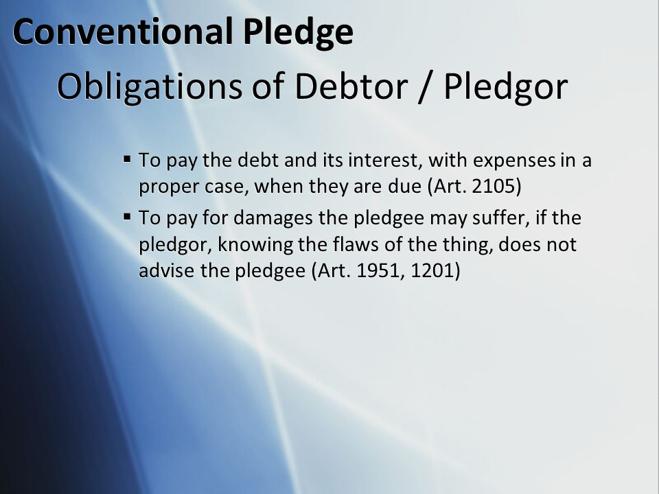 Obligations of Debtor / Pledgor  To pay the debt and its interest, with expenses in a proper case, when they are due (Art. 2105)  To pay for damages