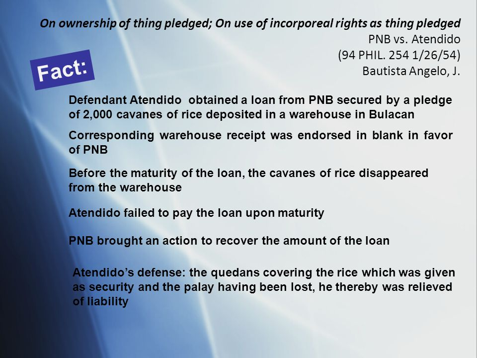 On ownership of thing pledged; On use of incorporeal rights as thing pledged PNB vs. Atendido (94 PHIL. 254 1/26/54) Bautista Angelo, J. Fact: Defenda