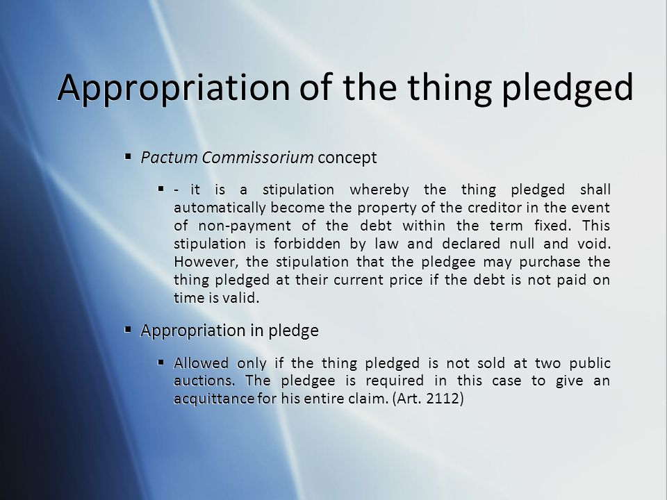 Appropriation of the thing pledged  Pactum Commissorium concept  -it is a stipulation whereby the thing pledged shall automatically become the prope