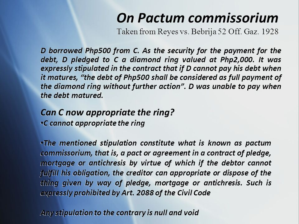On Pactum commissorium Taken from Reyes vs. Bebrija 52 Off. Gaz. 1928 D borrowed Php500 from C. As the security for the payment for the debt, D pledge