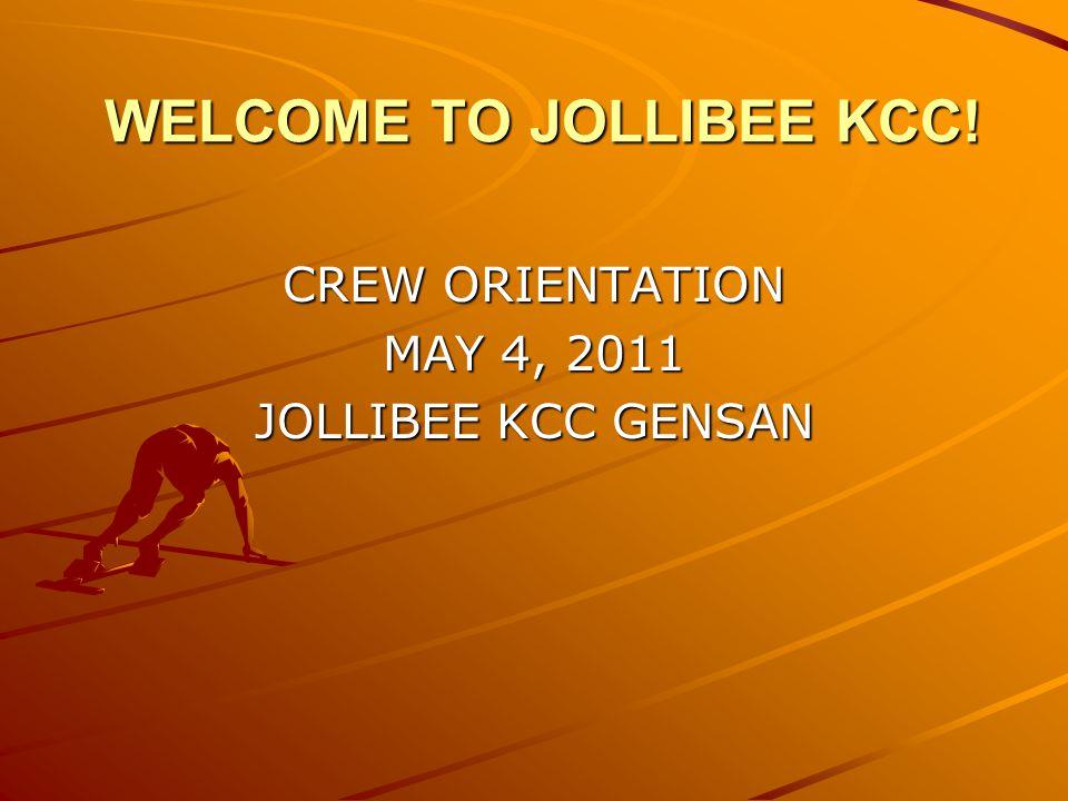 WELCOME TO JOLLIBEE KCC! CREW ORIENTATION MAY 4, 2011 JOLLIBEE KCC GENSAN
