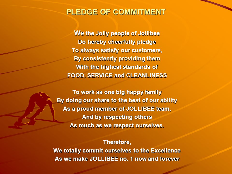 PLEDGE OF COMMITMENT We the Jolly people of Jollibee Do hereby cheerfully pledge To always satisfy our customers, By consistently providing them With