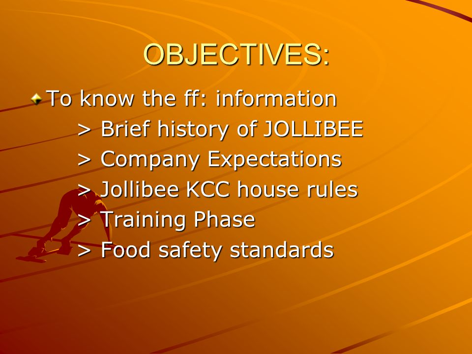OBJECTIVES: To know the ff: information > Brief history of JOLLIBEE > Company Expectations > Jollibee KCC house rules > Training Phase > Food safety s