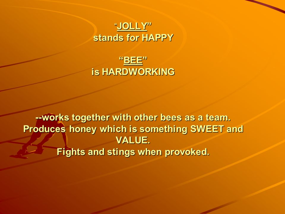 """"""" JOLLY"""" stands for HAPPY """"BEE"""" is HARDWORKING --works together with other bees as a team. Produces honey which is something SWEET and VALUE. Fights a"""