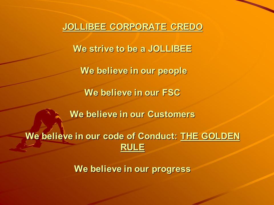 JOLLIBEE CORPORATE CREDO We strive to be a JOLLIBEE We believe in our people We believe in our FSC We believe in our Customers We believe in our code