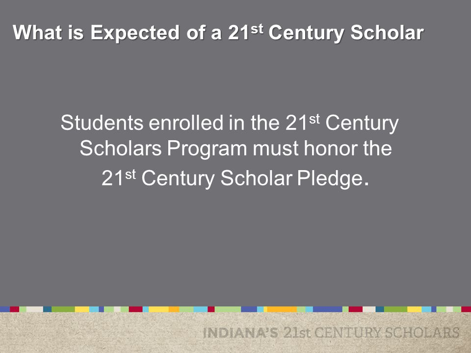Students enrolled in the 21 st Century Scholars Program must honor the 21 st Century Scholar Pledge.