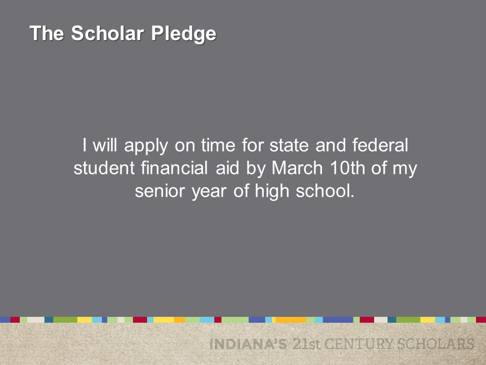 I will apply on time for state and federal student financial aid by March 10th of my senior year of high school.