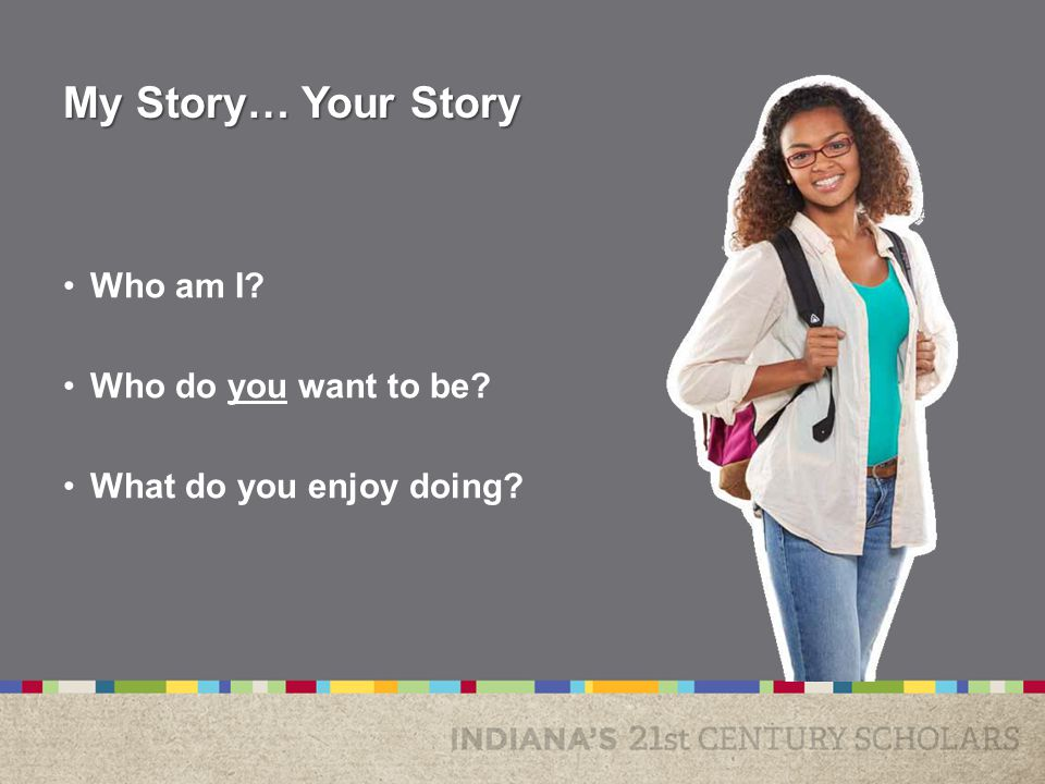 My Story… Your Story Who am I Who do you want to be What do you enjoy doing