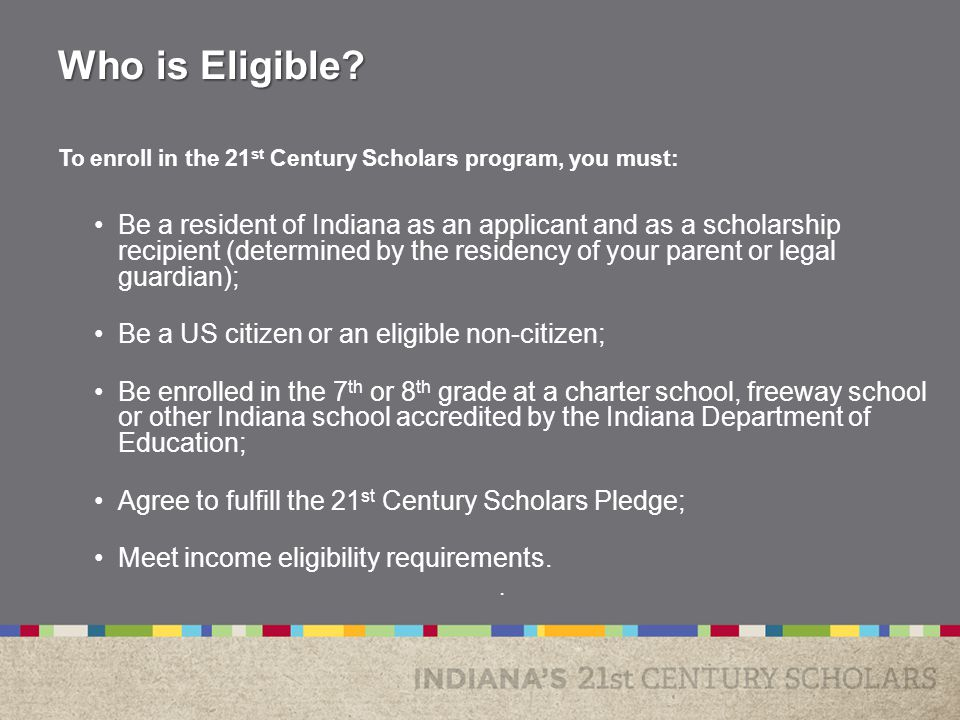 To enroll in the 21 st Century Scholars program, you must: Be a resident of Indiana as an applicant and as a scholarship recipient (determined by the residency of your parent or legal guardian); Be a US citizen or an eligible non-citizen; Be enrolled in the 7 th or 8 th grade at a charter school, freeway school or other Indiana school accredited by the Indiana Department of Education; Agree to fulfill the 21 st Century Scholars Pledge; Meet income eligibility requirements..