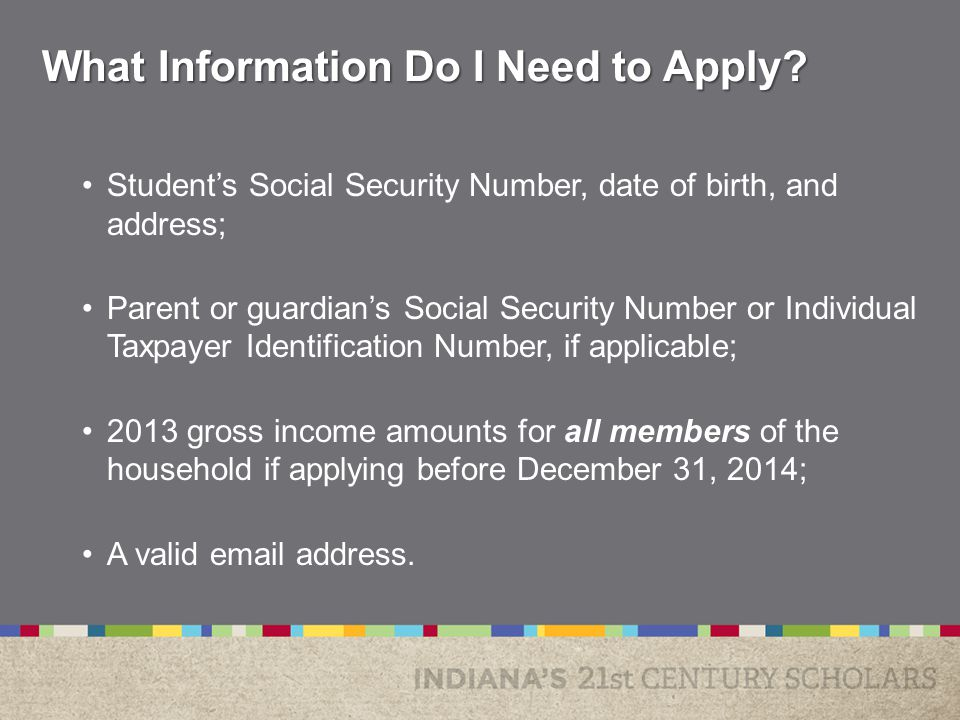 Student's Social Security Number, date of birth, and address; Parent or guardian's Social Security Number or Individual Taxpayer Identification Number, if applicable; 2013 gross income amounts for all members of the household if applying before December 31, 2014; A valid email address.