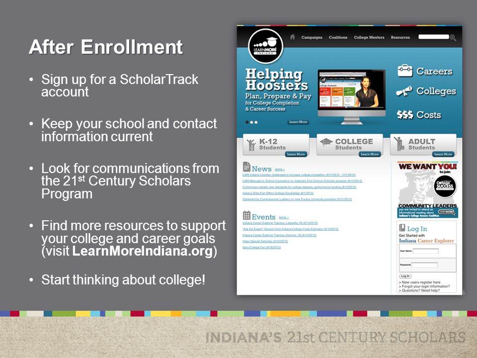 After Enrollment Sign up for a ScholarTrack account Keep your school and contact information current Look for communications from the 21 st Century Scholars Program Find more resources to support your college and career goals (visit LearnMoreIndiana.org) Start thinking about college.