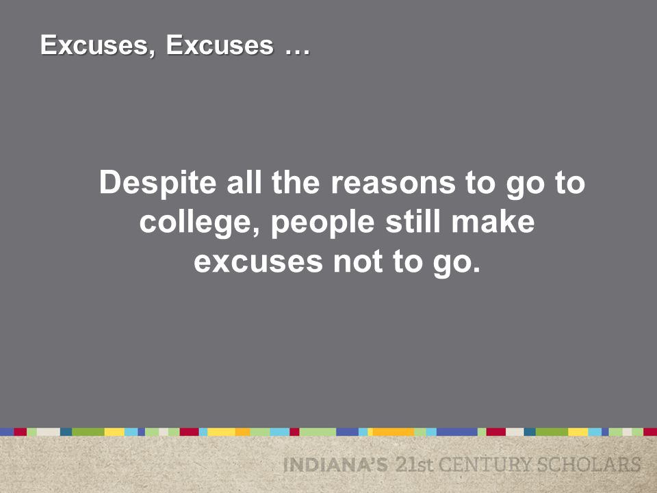 Despite all the reasons to go to college, people still make excuses not to go. Excuses, Excuses …