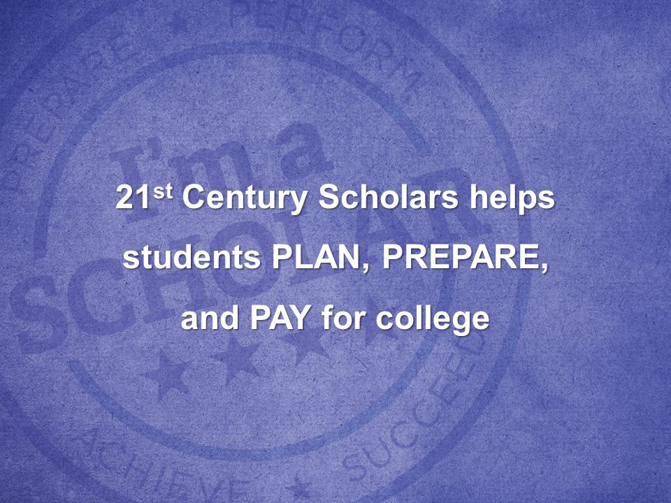 21 st Century Scholars helps students PLAN, PREPARE, and PAY for college