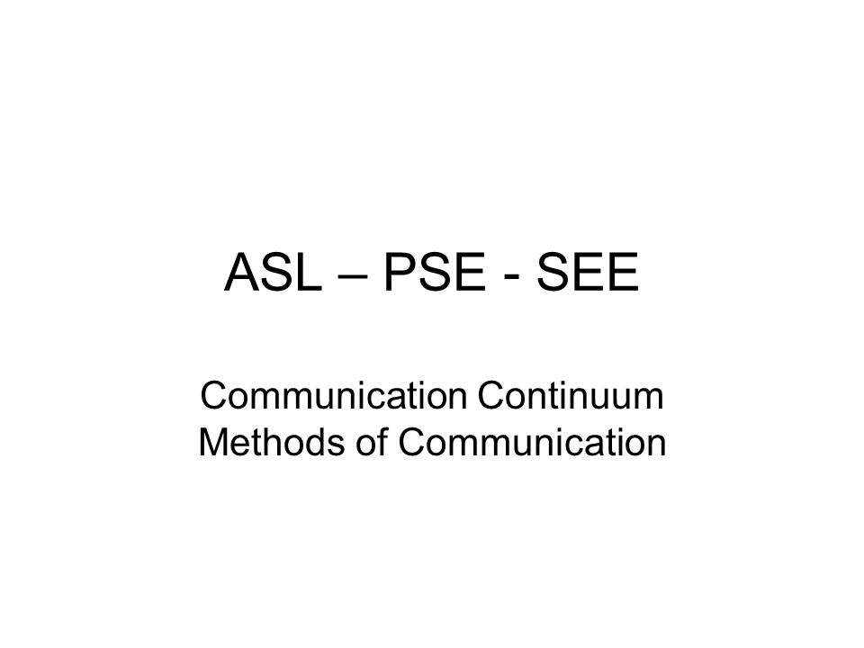 ASL – PSE - SEE Communication Continuum Methods of Communication