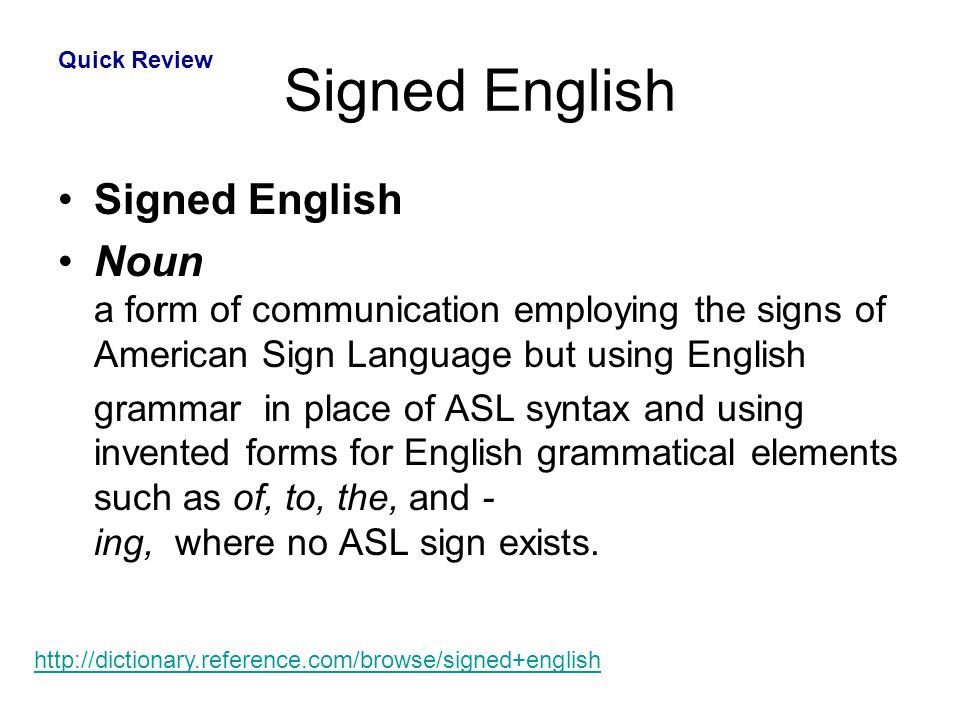 Signed English Noun a form of communication employing the signs of American Sign Language but using English grammar in place of ASL syntax and using i