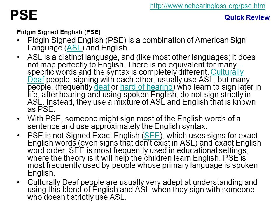 Pidgin Signed English (PSE) Pidgin Signed English (PSE) is a combination of American Sign Language (ASL) and English.ASL ASL is a distinct language, a