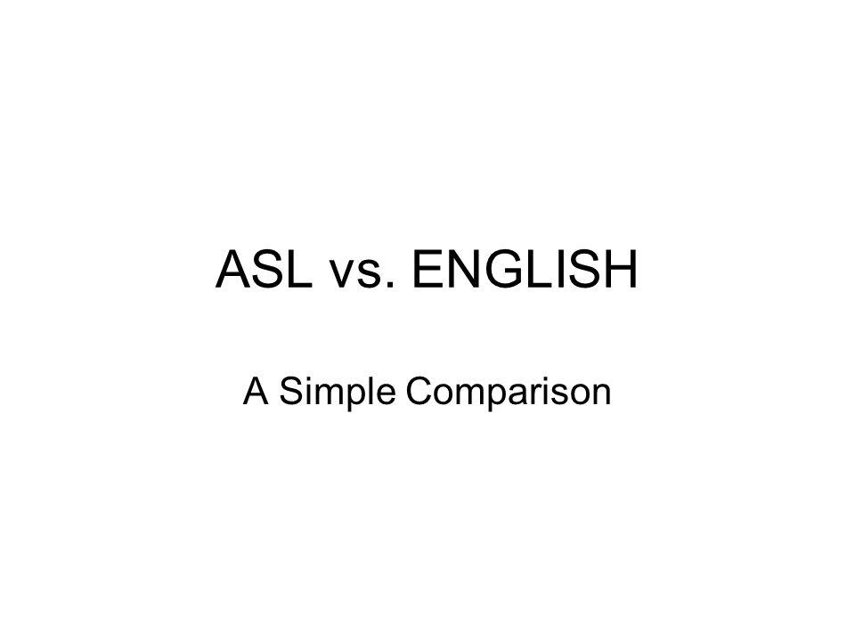 ASL vs. ENGLISH A Simple Comparison