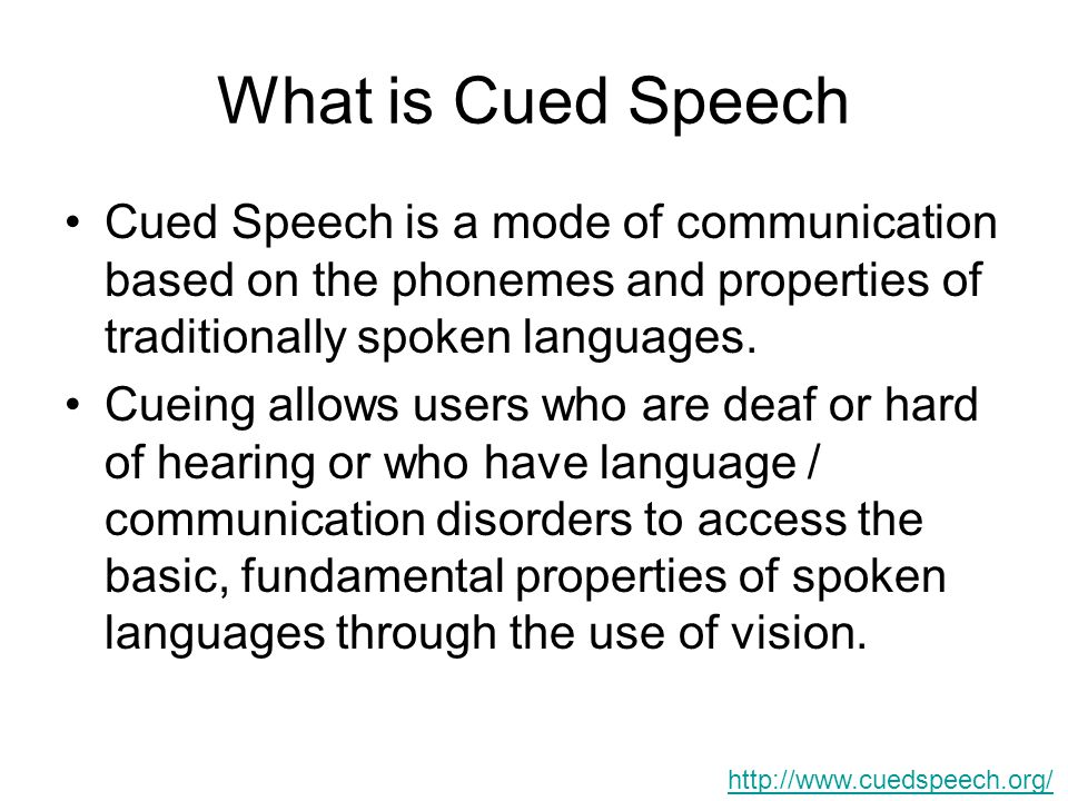 What is Cued Speech Cued Speech is a mode of communication based on the phonemes and properties of traditionally spoken languages. Cueing allows users