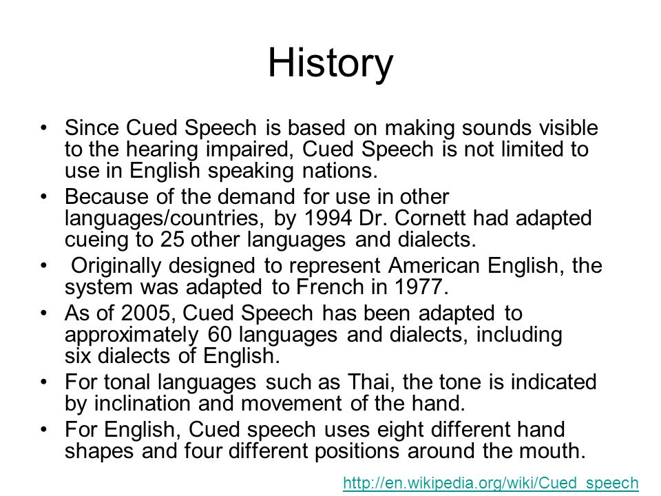 History Since Cued Speech is based on making sounds visible to the hearing impaired, Cued Speech is not limited to use in English speaking nations. Be