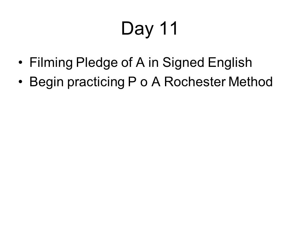 Day 11 Filming Pledge of A in Signed English Begin practicing P o A Rochester Method