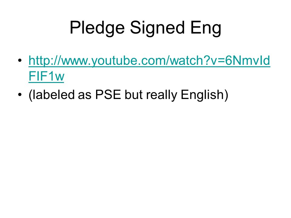 Pledge Signed Eng http://www.youtube.com/watch?v=6NmvId FIF1whttp://www.youtube.com/watch?v=6NmvId FIF1w (labeled as PSE but really English)