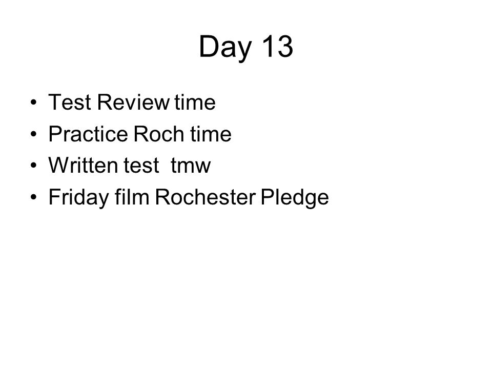 Day 13 Test Review time Practice Roch time Written test tmw Friday film Rochester Pledge