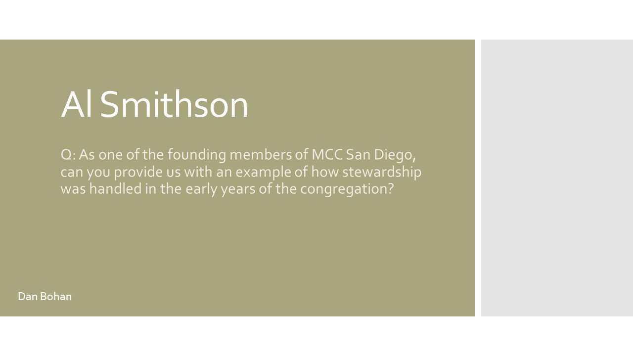 Al Smithson Q: As one of the founding members of MCC San Diego, can you provide us with an example of how stewardship was handled in the early years of the congregation.