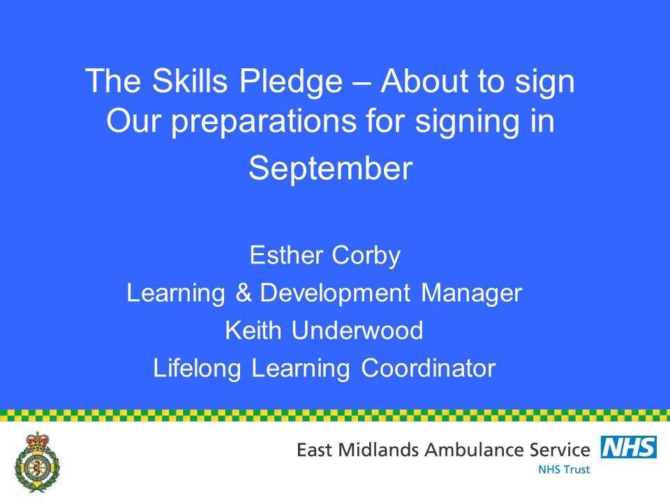 The Skills Pledge – About to sign Our preparations for signing in September Esther Corby Learning & Development Manager Keith Underwood Lifelong Learning Coordinator