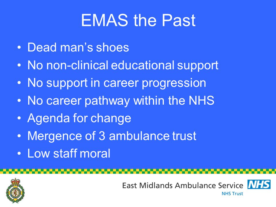 EMAS the Past Dead man's shoes No non-clinical educational support No support in career progression No career pathway within the NHS Agenda for change Mergence of 3 ambulance trust Low staff moral