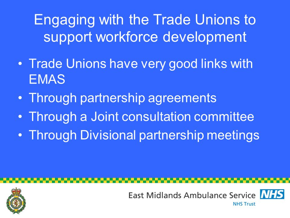 Engaging with the Trade Unions to support workforce development Trade Unions have very good links with EMAS Through partnership agreements Through a Joint consultation committee Through Divisional partnership meetings
