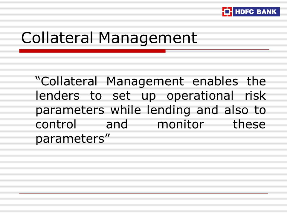 Collateral Management Collateral Management enables the lenders to set up operational risk parameters while lending and also to control and monitor these parameters